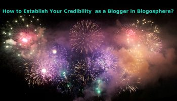 How to Establish Your Credibility  as a Blogger in Blogosphere?