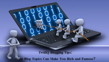 TwitIQ Blogging Tips: What Blog Topics Can Make You Rich and Famous?